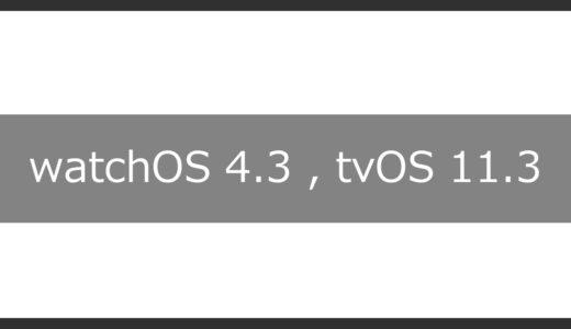 日本時間 3月30日。iOS11.3に合わせて、watchOS 4.3・tvOS 11.3を正式リリース!!